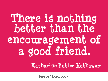 Friendship sayings - There is nothing better than the encouragement..