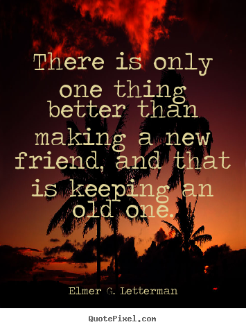 There is only one thing better than making a new friend,.. Elmer G. Letterman  friendship quotes
