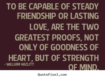Quote about friendship - To be capable of steady friendship or lasting..