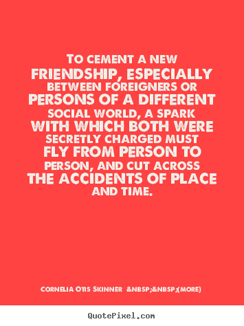 Cornelia Otis Skinner    (more) picture quote - To cement a new friendship, especially between foreigners.. - Friendship quotes