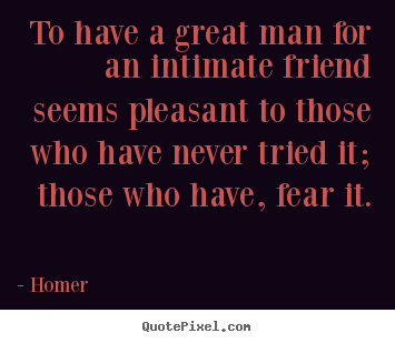 Homer picture sayings - To have a great man for an intimate friend seems.. - Friendship quotes