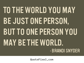 To the world you may be just one person, but to one person.. Brandi Snyder  friendship quotes