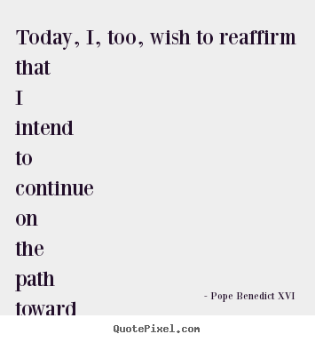 Pope Benedict XVI photo sayings - Today, i, too, wish to reaffirm that i intend to continue on the.. - Friendship quotes