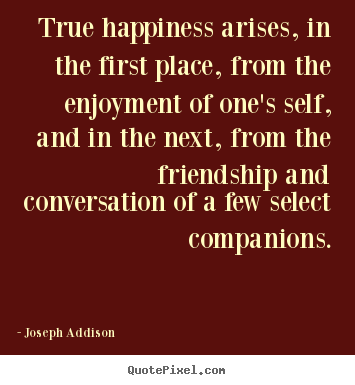 Friendship quotes - True happiness arises, in the first place, from the..