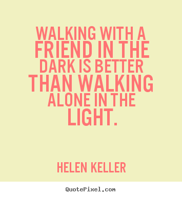 Quote about friendship   Walking with a friend in the dark is