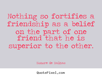 Create picture quotes about friendship - Nothing so fortifies a friendship as a belief..
