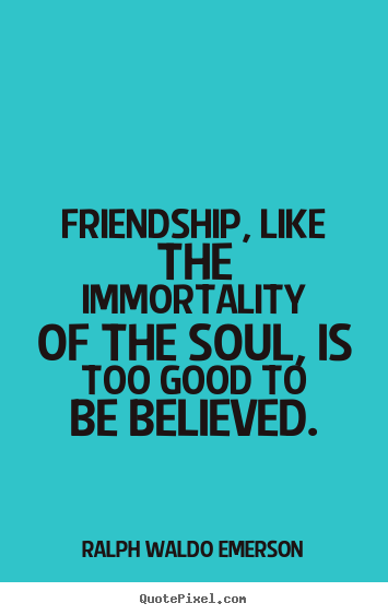 Friendship Like The Immortality Of The Soul Is Too Good To Be Believed Ralph Waldo Emerson