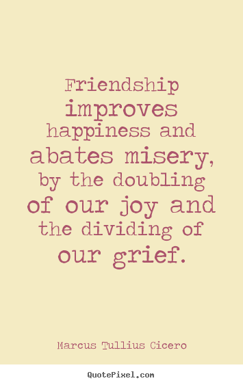 Friendship quotes - Friendship improves happiness and abates misery, by the doubling of..