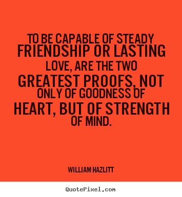 Quotes about friendship - To be capable of steady friendship or lasting love, are the..