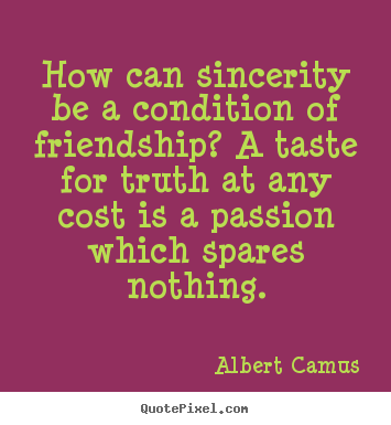 Friendship quotes - How can sincerity be a condition of friendship?..