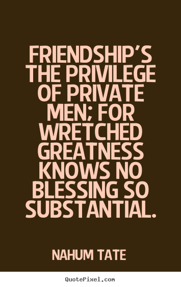 Friendship's the privilege of private men; for wretched.. Nahum Tate top friendship quotes