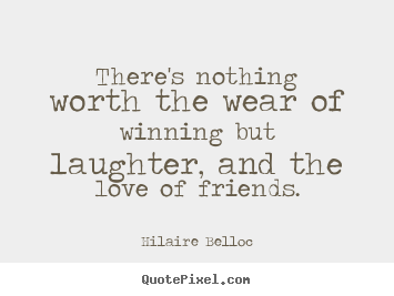 Quotes about friendship - There's nothing worth the wear of winning..