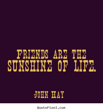 Friends are the sunshine of life. John Hay popular friendship quote