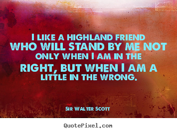 Quote about friendship - I like a highland friend who will stand by me not only when i am..