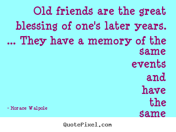 Friendship quote - Old friends are the great blessing of one's later..