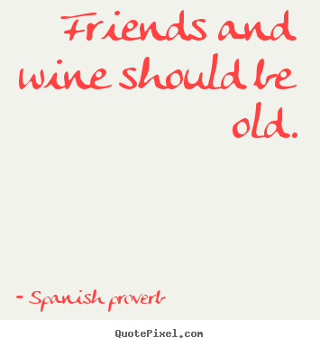 Quotes About Wine And Friendship Brilliant Spanish Proverb Image Quotes  Friends And Wine Should Be Old