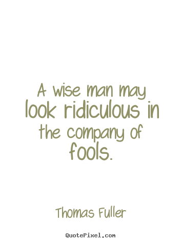 Friendship sayings - A wise man may look ridiculous in the company of fools.