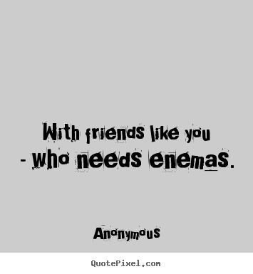 With friends like you - who needs enemas. Anonymous popular friendship quote