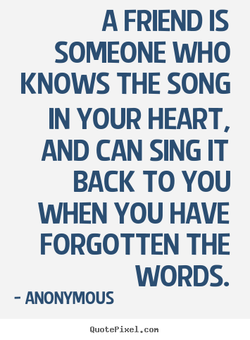 A friend is someone who knows the song in.. Anonymous top friendship quotes