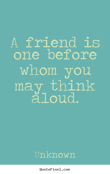 Quotes about friendship - A friend is one before whom you may think aloud.