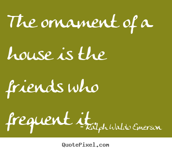 Friendship sayings - The ornament of a house is the friends who..