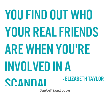 Friendship sayings - You find out who your real friends are when you're involved..