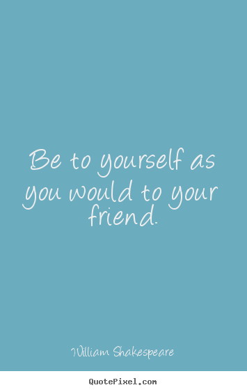 Quotes about friendship - Be to yourself as you would to your friend.