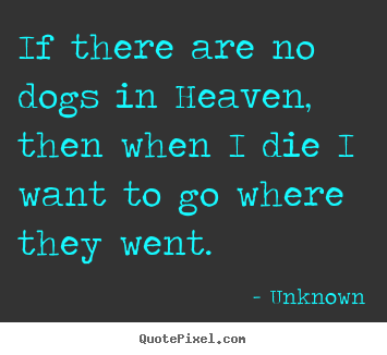Unknown poster quote - If there are no dogs in heaven, then when i die i want to go.. - Friendship quotes