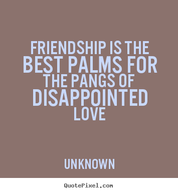 Friendship is the best palms for the pangs of disappointed ...