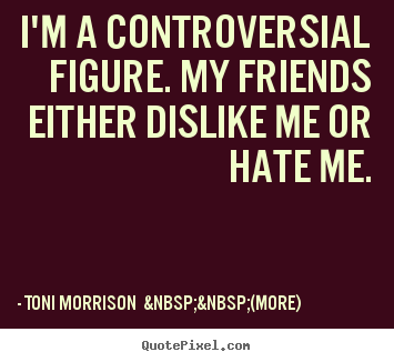 Quote about friendship - I'm a controversial figure. my friends either dislike me or..