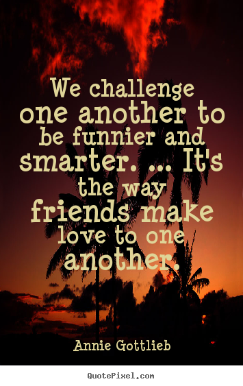 Quote about friendship - We challenge one another to be funnier and smarter. ... it's the..