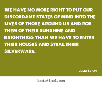 We have no more right to put our discordant states.. Julia Seton top friendship quote