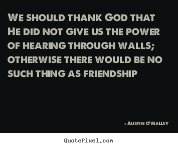 Create your own image quotes about friendship - We should thank god that he did not give us the power of hearing through..