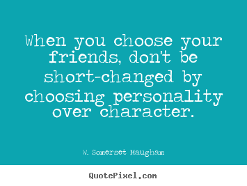 Quotes about friendship - When you choose your friends, don't be short-changed by choosing..