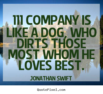 111 company is like a dog, who dirts those most whom he loves.. Jonathan Swift greatest friendship sayings