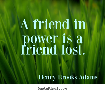 Sayings about friendship - A friend in power is a friend lost.