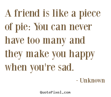 Unknown picture quotes - A friend is like a piece of pie: you can never have too many.. - Friendship quote