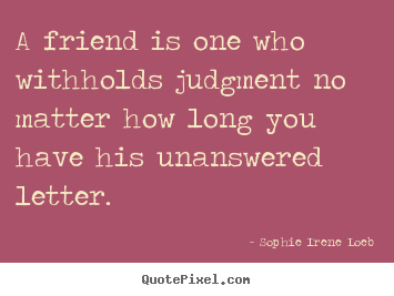 Sophie Irene Loeb photo sayings - A friend is one who withholds judgment no matter.. - Friendship quotes