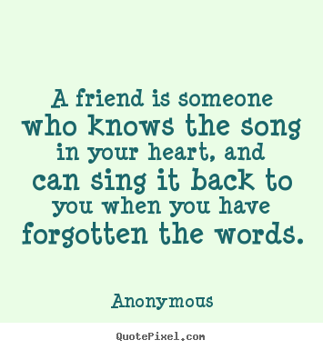 Make personalized picture quotes about friendship - A friend is someone who knows the song in your heart, and can sing it..