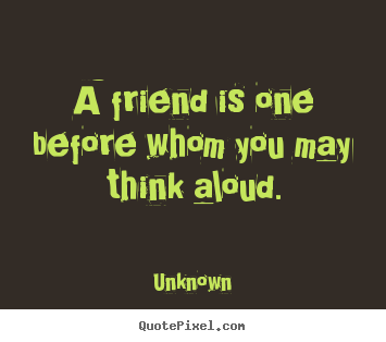 Unknown picture quote - A friend is one before whom you may think aloud. - Friendship quote