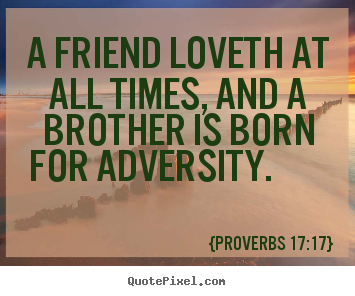 Friendship quote - A friend loveth at all times, and a brother is born for adversity.