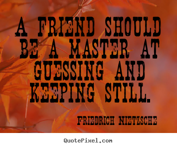 A friend should be a master at guessing and.. Friedrich Nietzsche best friendship quotes