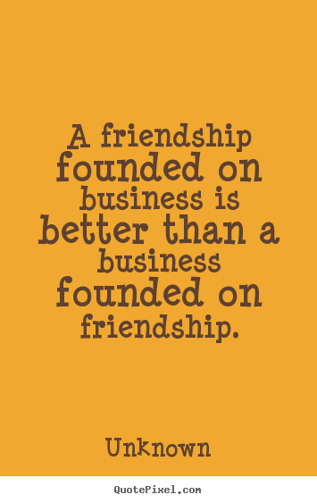 Unknown picture quotes - A friendship founded on business is better than a business founded.. - Friendship sayings