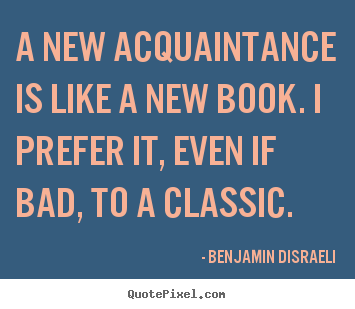 A new acquaintance is like a new book. i prefer it,.. Benjamin Disraeli top friendship quotes