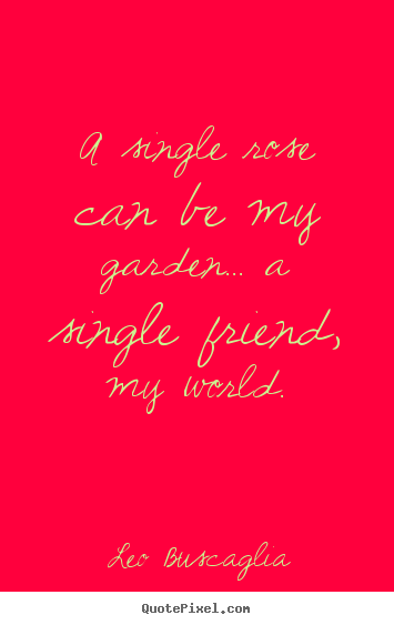 Leo Buscaglia pictures sayings - A single rose can be my garden... a single friend, my world. - Friendship quotes