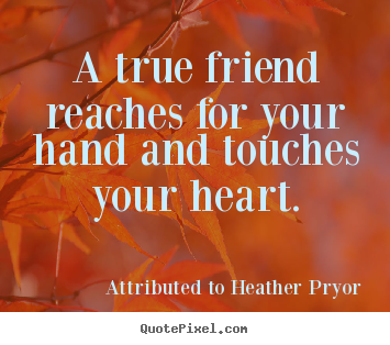 Friendship quote - A true friend reaches for your hand and touches your heart.