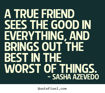 Sasha Azevedo picture quotes - A true friend sees the good in everything, and brings out the best in.. - Friendship quote