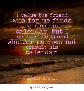 I value the friend who for me finds time on his calendar,.. Robert Brault top friendship quote
