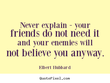 Never explain - your friends do not need it and your enemies will not.. Elbert Hubbard top friendship quotes