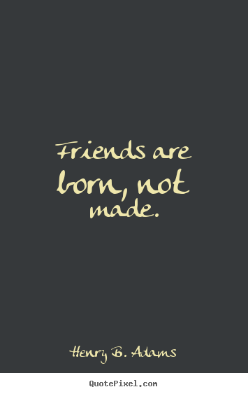 Customize picture quotes about friendship - Friends are born, not made.
